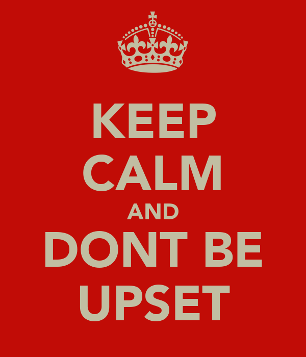 KEEP CALM AND DONT BE UPSET