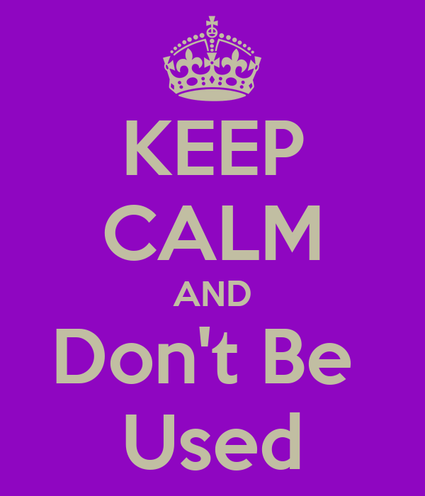 KEEP CALM AND Don't Be  Used