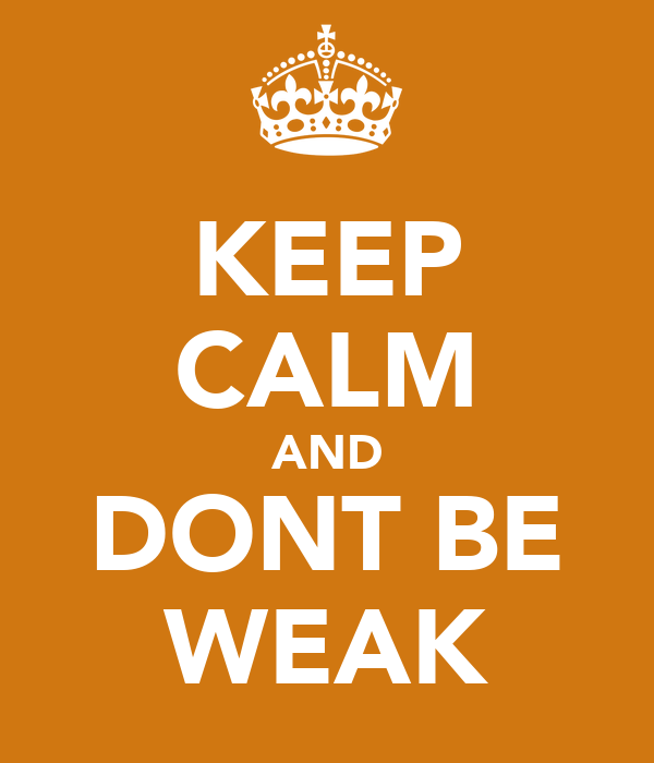 KEEP CALM AND DONT BE WEAK