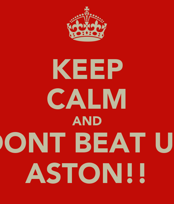 KEEP CALM AND DONT BEAT UP ASTON!!