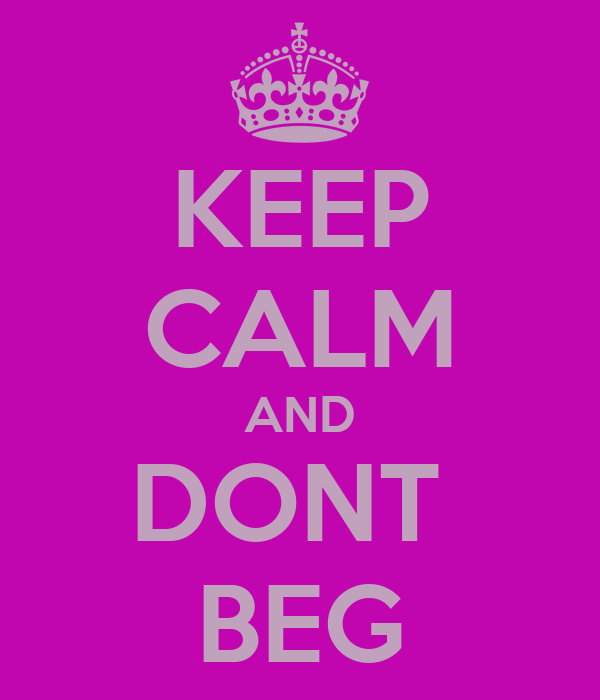 KEEP CALM AND DONT  BEG