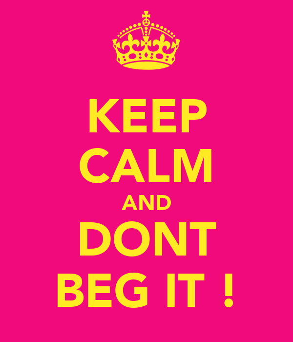 KEEP CALM AND DONT BEG IT !