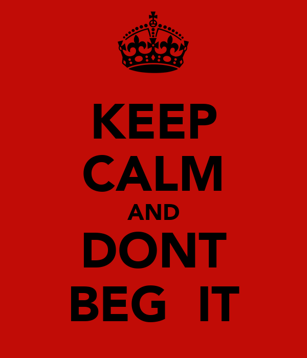 KEEP CALM AND DONT BEG  IT