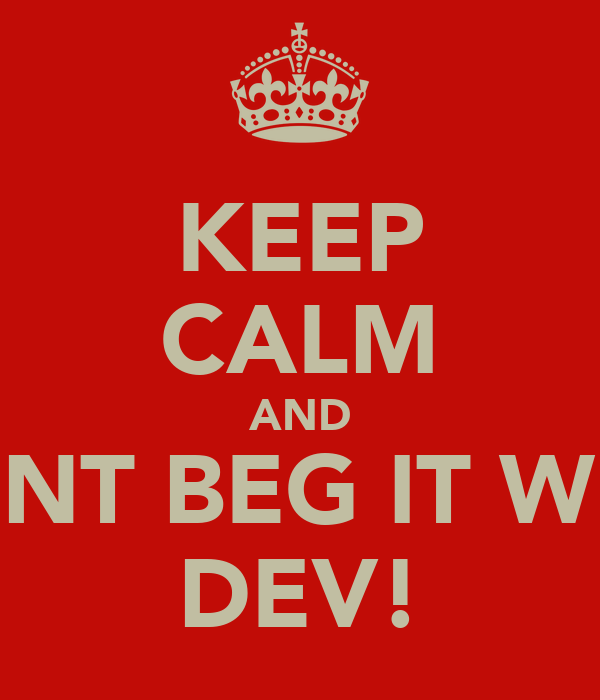 KEEP CALM AND DONT BEG IT WITH DEV!