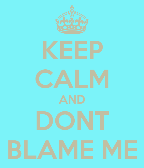 KEEP CALM AND DONT BLAME ME