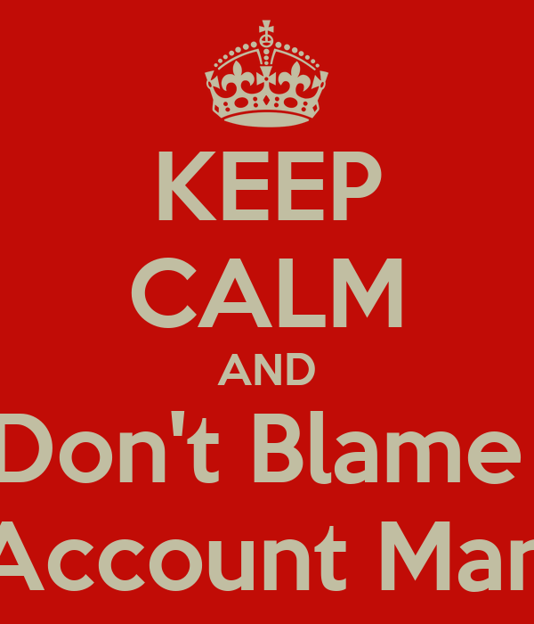 KEEP CALM AND Don't Blame  The Account Manager