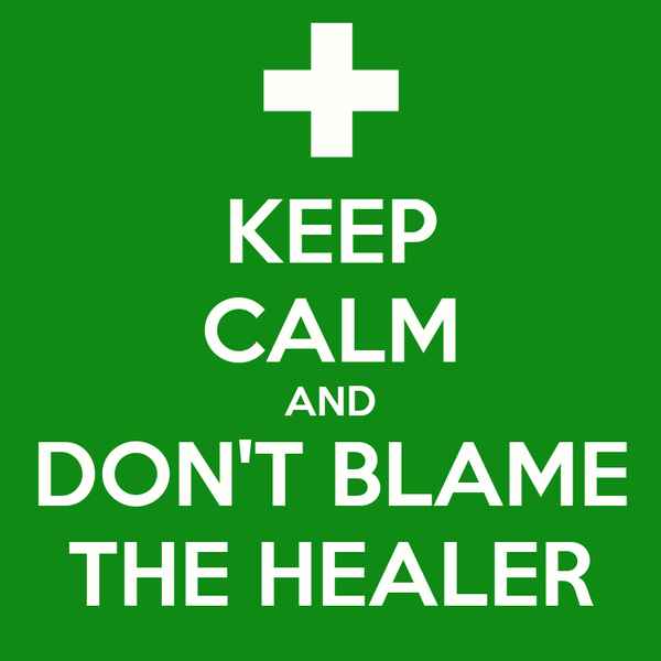 KEEP CALM AND DON'T BLAME THE HEALER