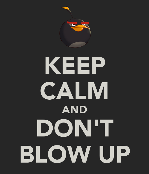 KEEP CALM AND DON'T BLOW UP