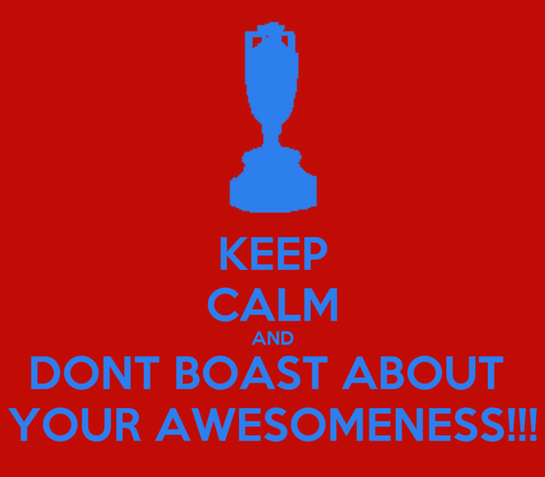 KEEP CALM AND DONT BOAST ABOUT  YOUR AWESOMENESS!!!