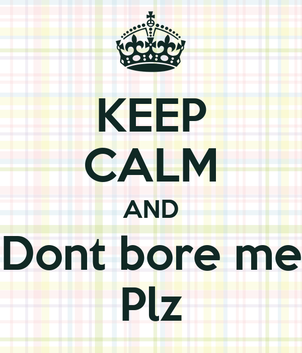 KEEP CALM AND Dont bore me Plz