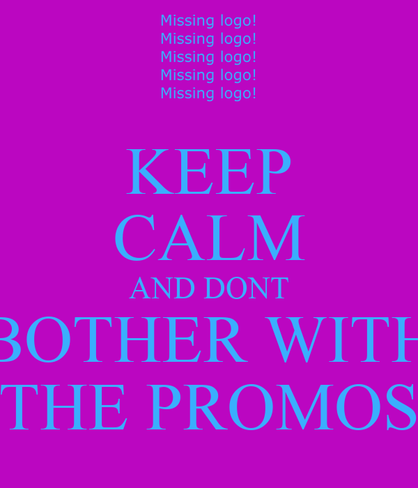 KEEP CALM AND DONT BOTHER WITH THE PROMOS