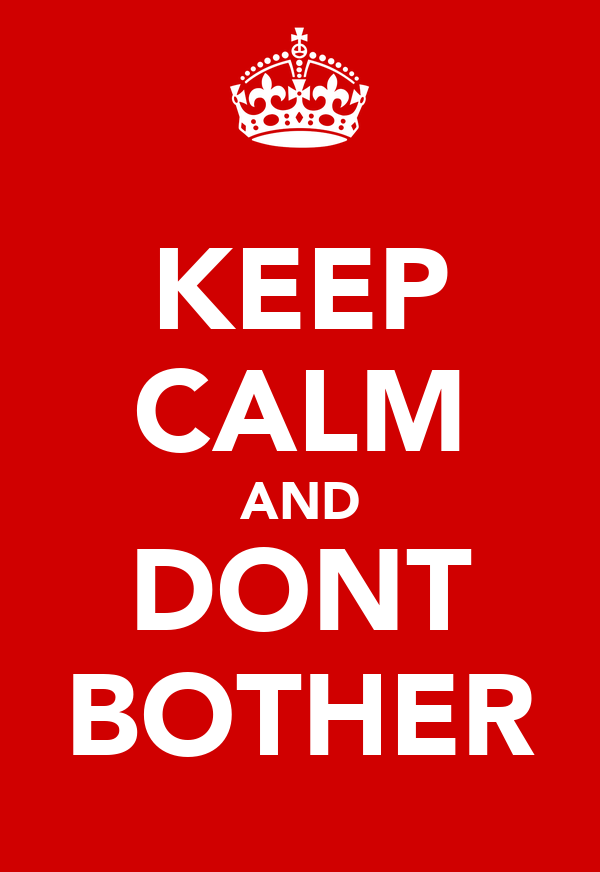 KEEP CALM AND DONT BOTHER