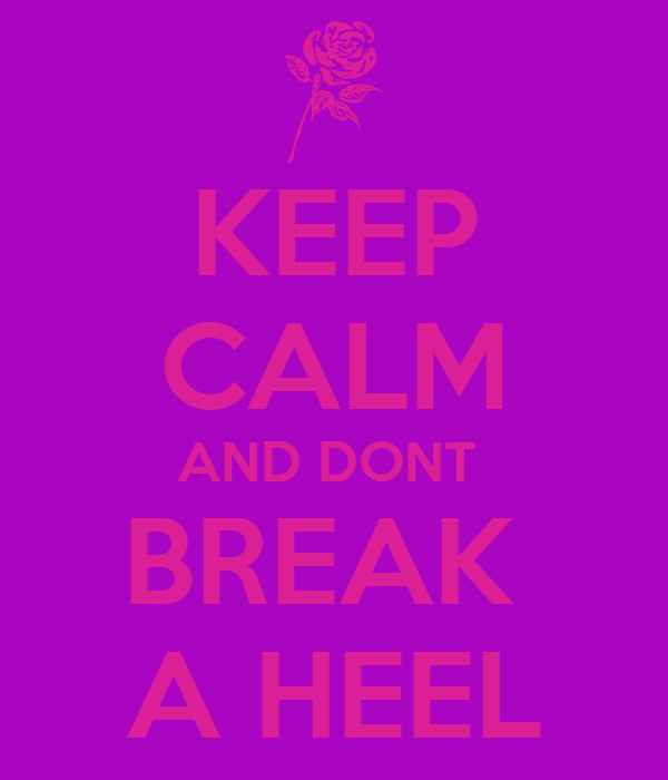 KEEP CALM AND DONT  BREAK  A HEEL