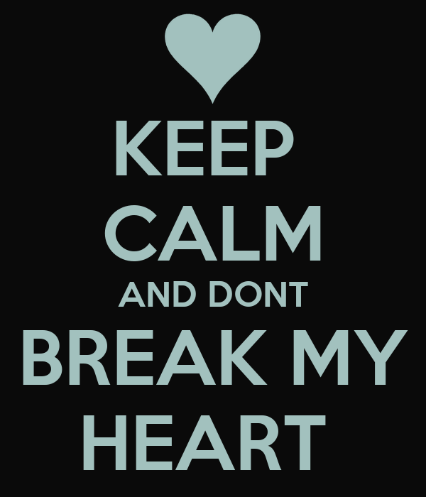 KEEP  CALM AND DONT BREAK MY HEART