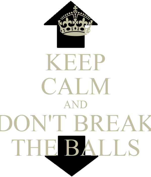 KEEP CALM AND DON'T BREAK THE BALLS