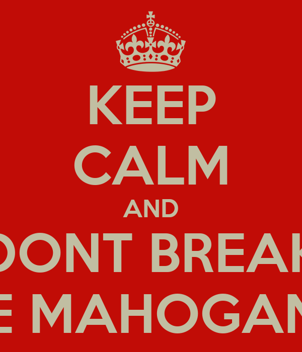 KEEP CALM AND DONT BREAK THE MAHOGANY!!