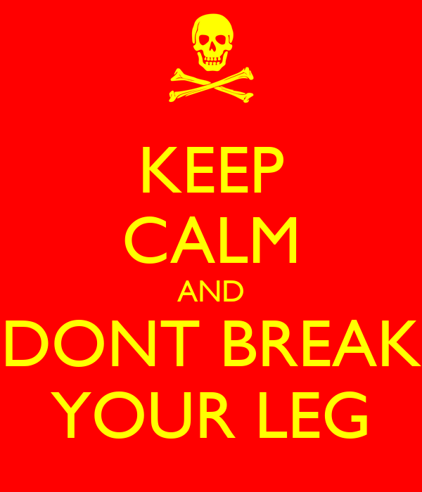 KEEP CALM AND DONT BREAK YOUR LEG