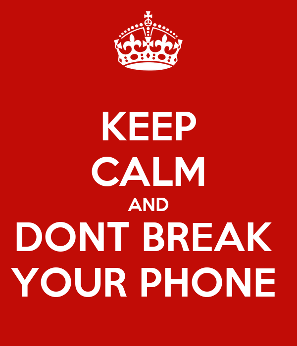 KEEP CALM AND DONT BREAK  YOUR PHONE