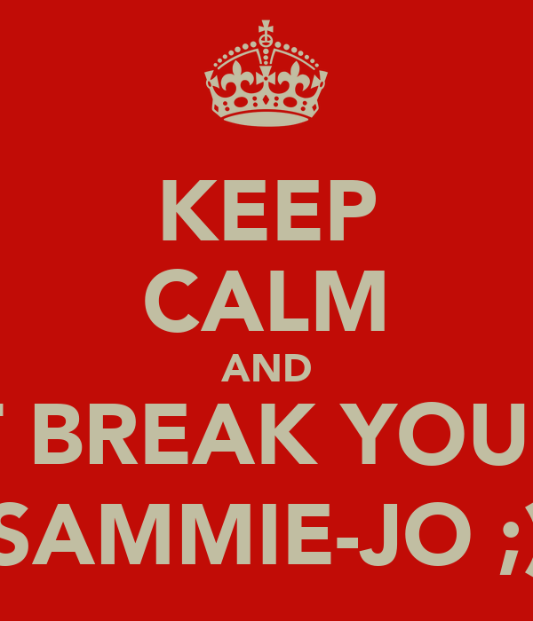 KEEP CALM AND DONT BREAK YOUR TOE SAMMIE-JO ;)
