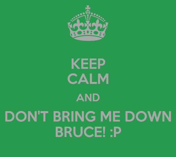 KEEP CALM AND DON'T BRING ME DOWN BRUCE! :P