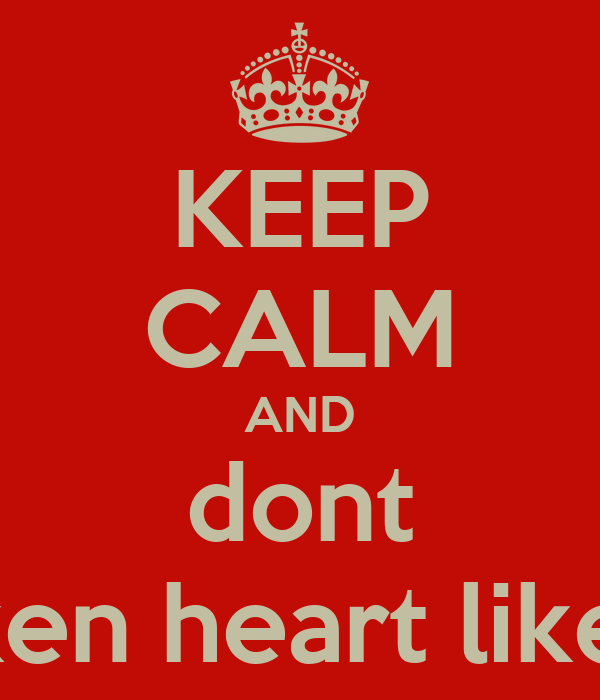 KEEP CALM AND dont broken heart like me
