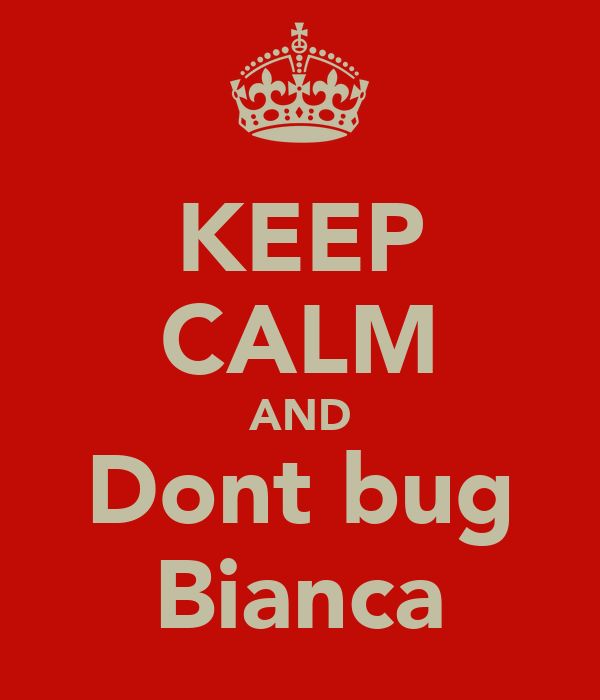 KEEP CALM AND Dont bug Bianca