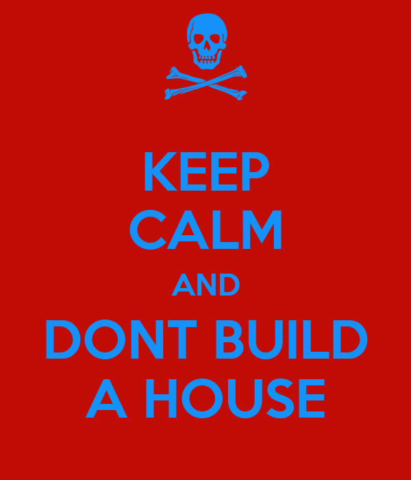 KEEP CALM AND DONT BUILD A HOUSE