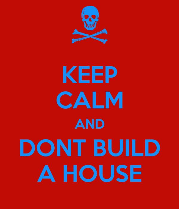 KEEP CALM AND DONT BUILD A HOUSE
