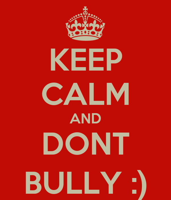 KEEP CALM AND DONT BULLY :)