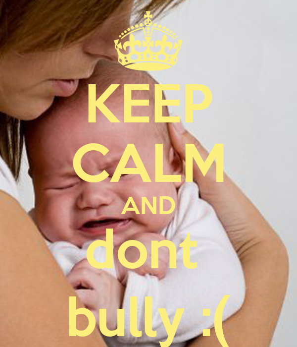 KEEP CALM AND dont  bully :(
