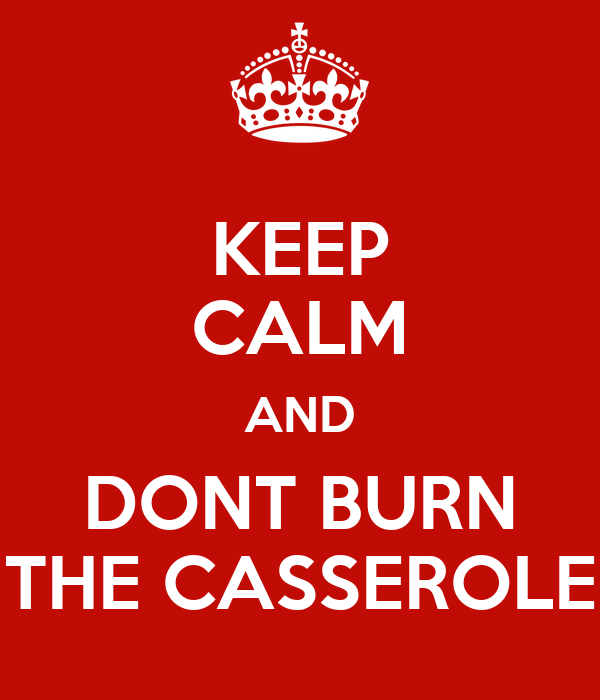 KEEP CALM AND DONT BURN THE CASSEROLE