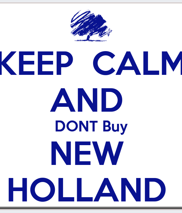 KEEP  CALM AND  DONT Buy NEW  HOLLAND
