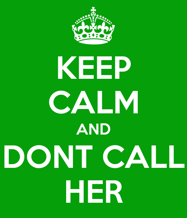 KEEP CALM AND DONT CALL HER