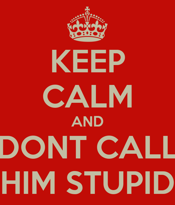 KEEP CALM AND DONT CALL HIM STUPID