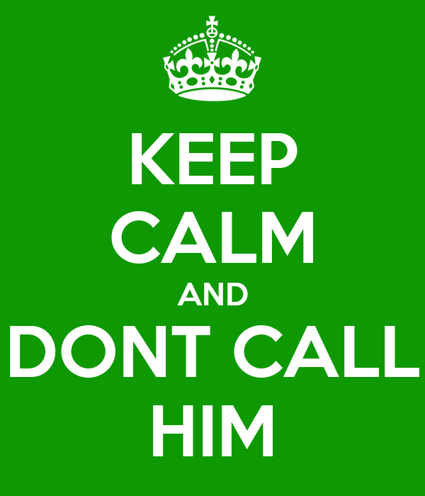 KEEP CALM AND DONT CALL HIM