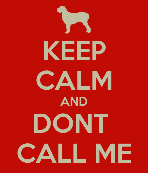 KEEP CALM AND DONT  CALL ME