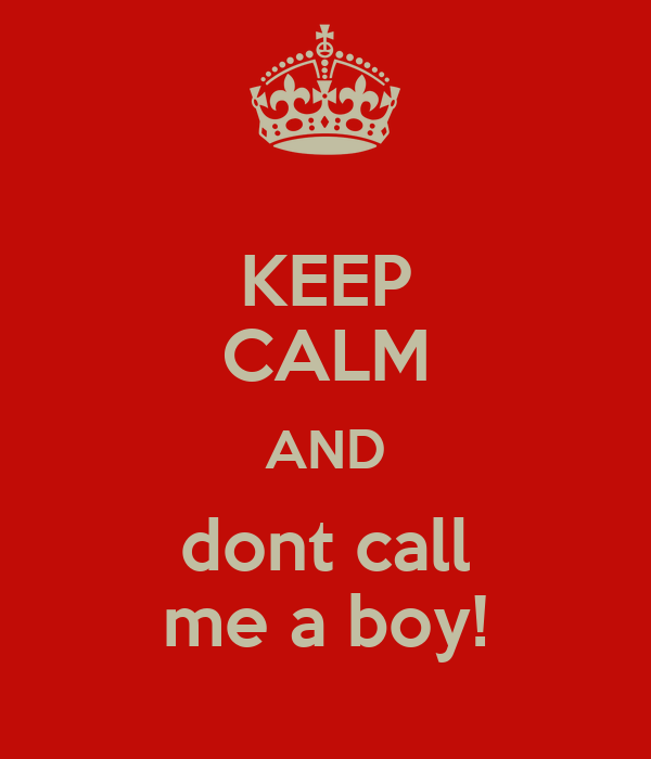 KEEP CALM AND dont call me a boy!