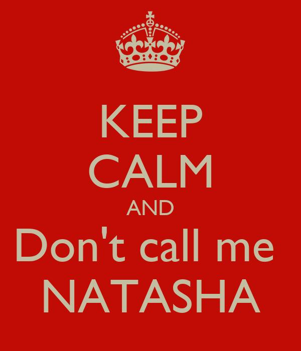 KEEP CALM AND Don't call me  NATASHA