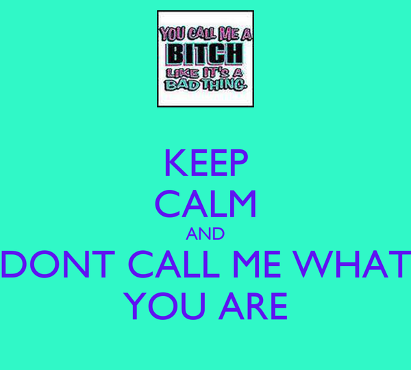 KEEP CALM AND DONT CALL ME WHAT YOU ARE