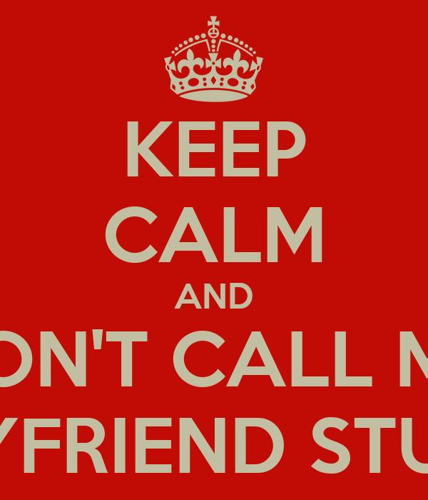 KEEP CALM AND DON'T CALL MY BOYFRIEND STUPID