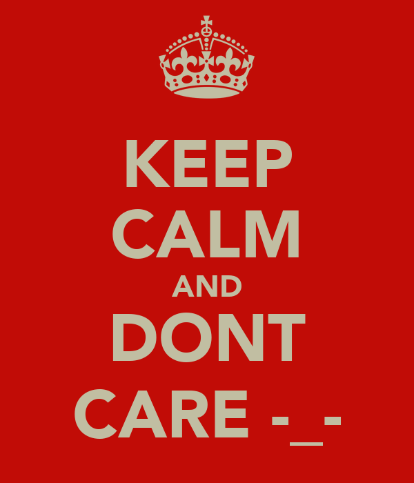 KEEP CALM AND DONT CARE -_-