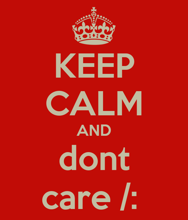 KEEP CALM AND dont care /: