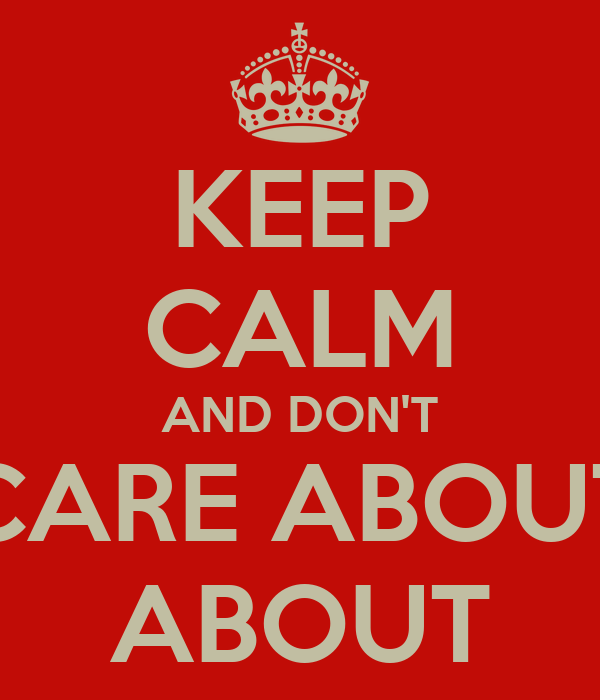 KEEP CALM AND DON'T CARE ABOUT ABOUT