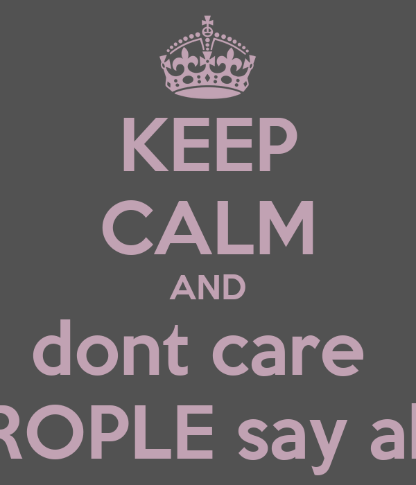 KEEP CALM AND dont care  what PEROPLE say about you