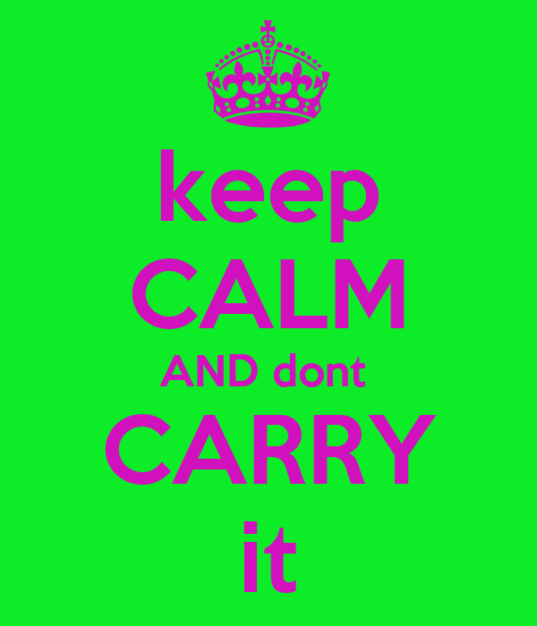 keep CALM AND dont  CARRY it