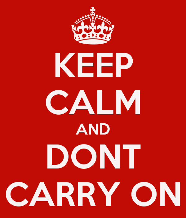 KEEP CALM AND DONT CARRY ON