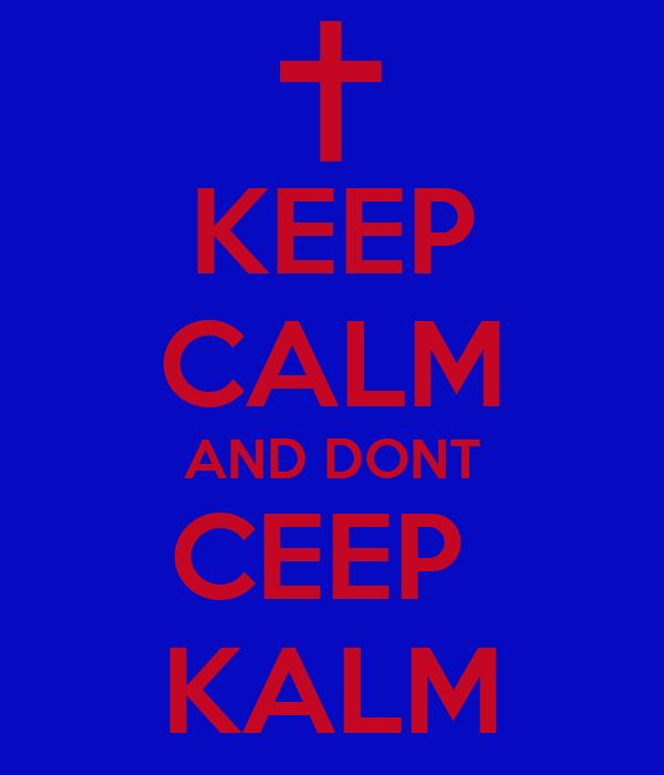 KEEP CALM AND DONT CEEP  KALM