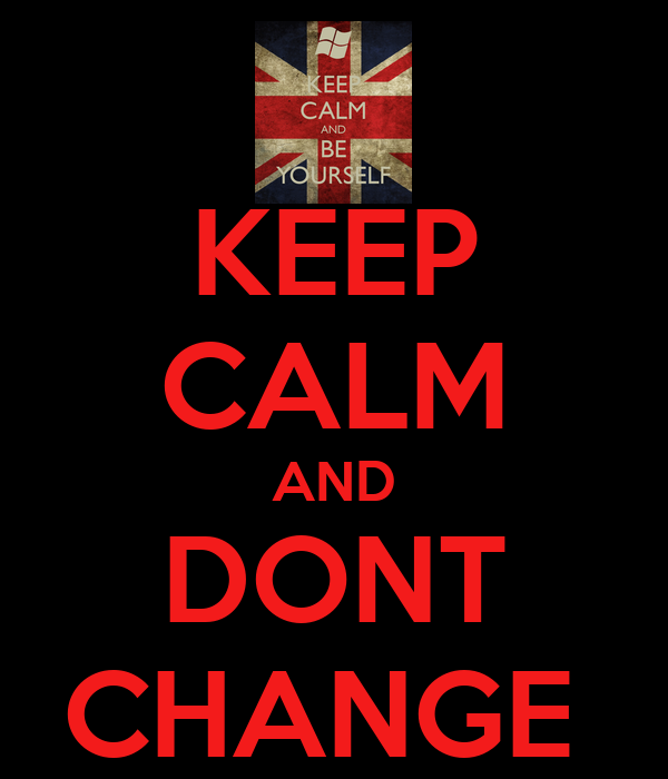 KEEP CALM AND DONT CHANGE