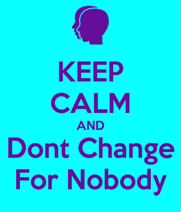 KEEP CALM AND Dont Change For Nobody
