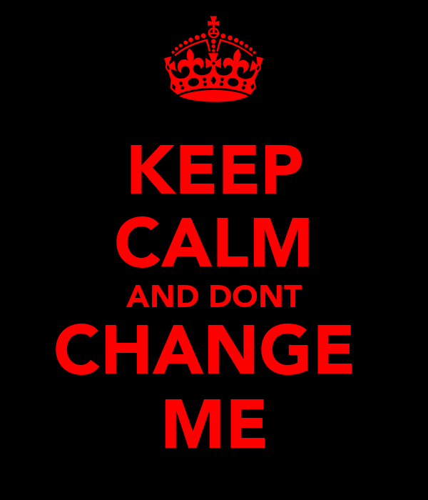 KEEP CALM AND DONT CHANGE  ME